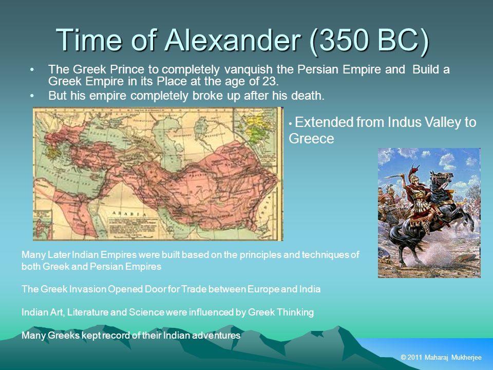 © 2011 Maharaj Mukherjee Time of Alexander (350 BC) The Greek Prince to completely vanquish the Persian Empire and Build a Greek Empire in its Place at the age of 23.