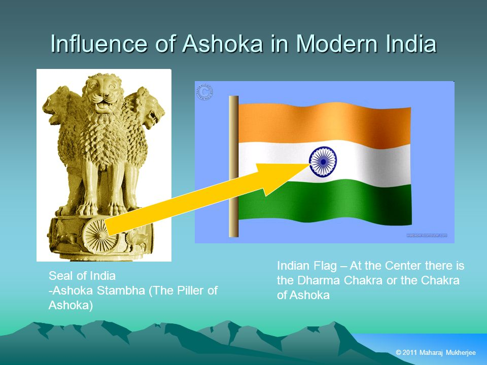 © 2011 Maharaj Mukherjee Influence of Ashoka in Modern India Seal of India -Ashoka Stambha (The Piller of Ashoka) Indian Flag – At the Center there is the Dharma Chakra or the Chakra of Ashoka