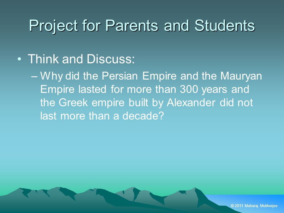 © 2011 Maharaj Mukherjee Project for Parents and Students Think and Discuss: –Why did the Persian Empire and the Mauryan Empire lasted for more than 300 years and the Greek empire built by Alexander did not last more than a decade