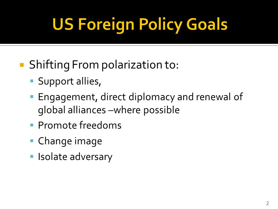  Shifting From polarization to:  Support allies,  Engagement, direct diplomacy and renewal of global alliances –where possible  Promote freedoms  Change image  Isolate adversary 2