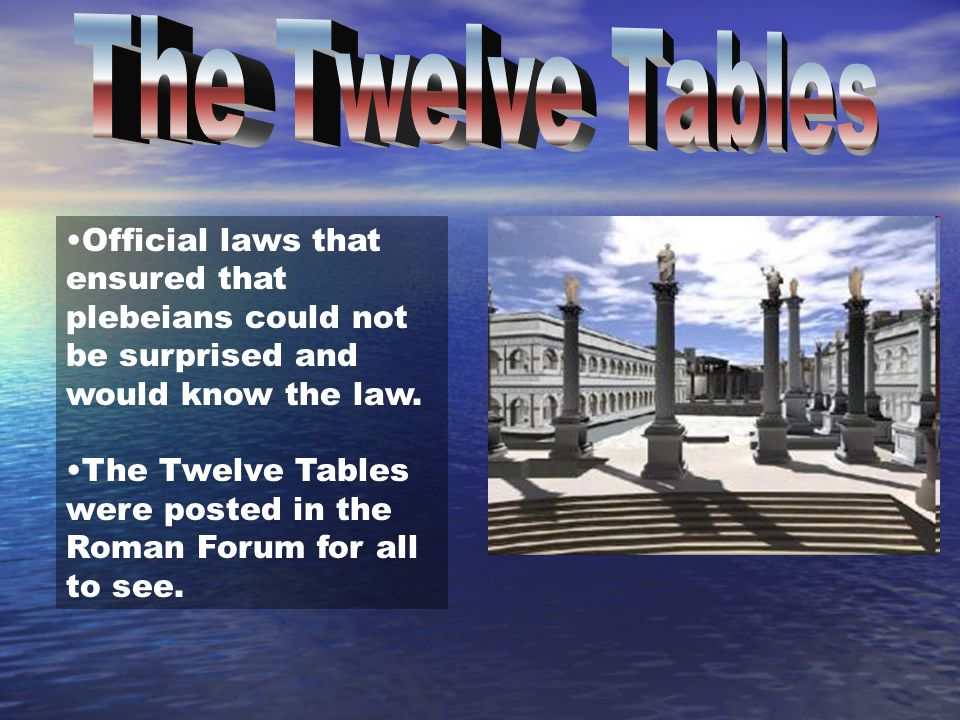 Official laws that ensured that plebeians could not be surprised and would know the law. The Twelve Tables were posted in the Roman Forum for all to s