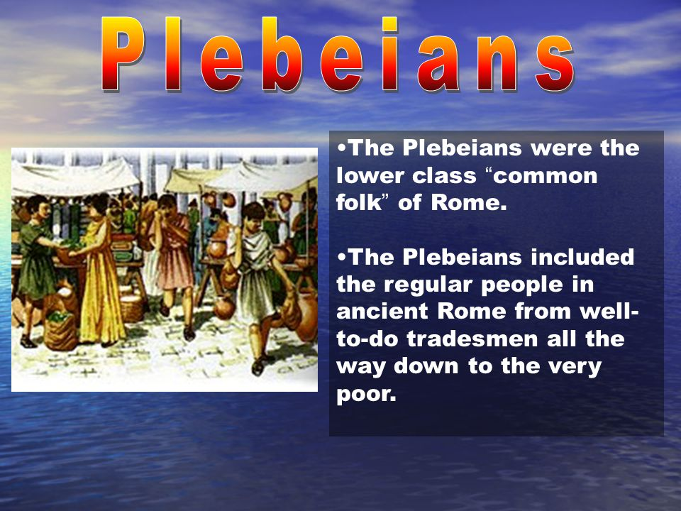 "The Plebeians were the lower class "" common folk "" of Rome. The Plebeians included the regular people in ancient Rome from well- to-do tradesmen all t"