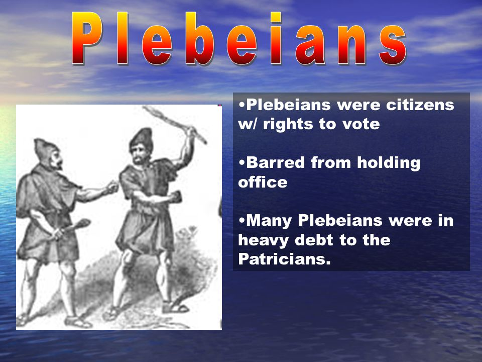 Plebeians were citizens w/ rights to vote Barred from holding office Many Plebeians were in heavy debt to the Patricians.