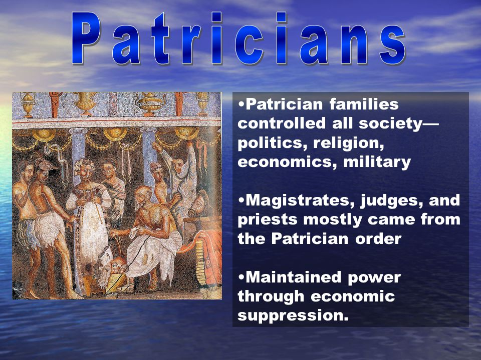 Patrician families controlled all society— politics, religion, economics, military Magistrates, judges, and priests mostly came from the Patrician ord