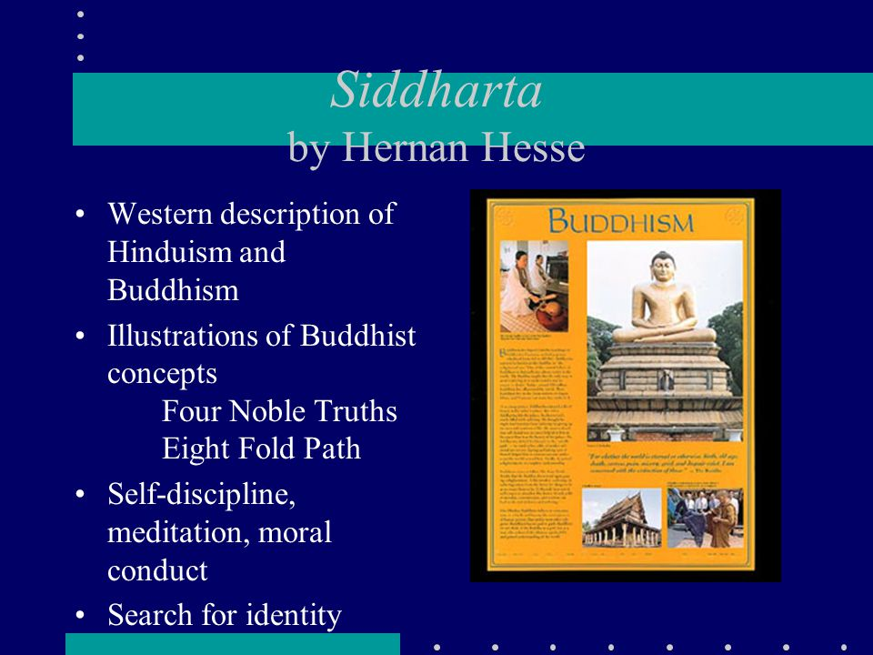 Siddharta by Hernan Hesse Western description of Hinduism and Buddhism Illustrations of Buddhist concepts Four Noble Truths Eight Fold Path Self-discipline, meditation, moral conduct Search for identity