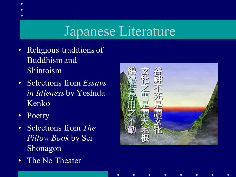 Japanese Literature Religious traditions of Buddhism and Shintoism Selections from Essays in Idleness by Yoshida Kenko Poetry Selections from The Pillow Book by Sei Shonagon The No Theater