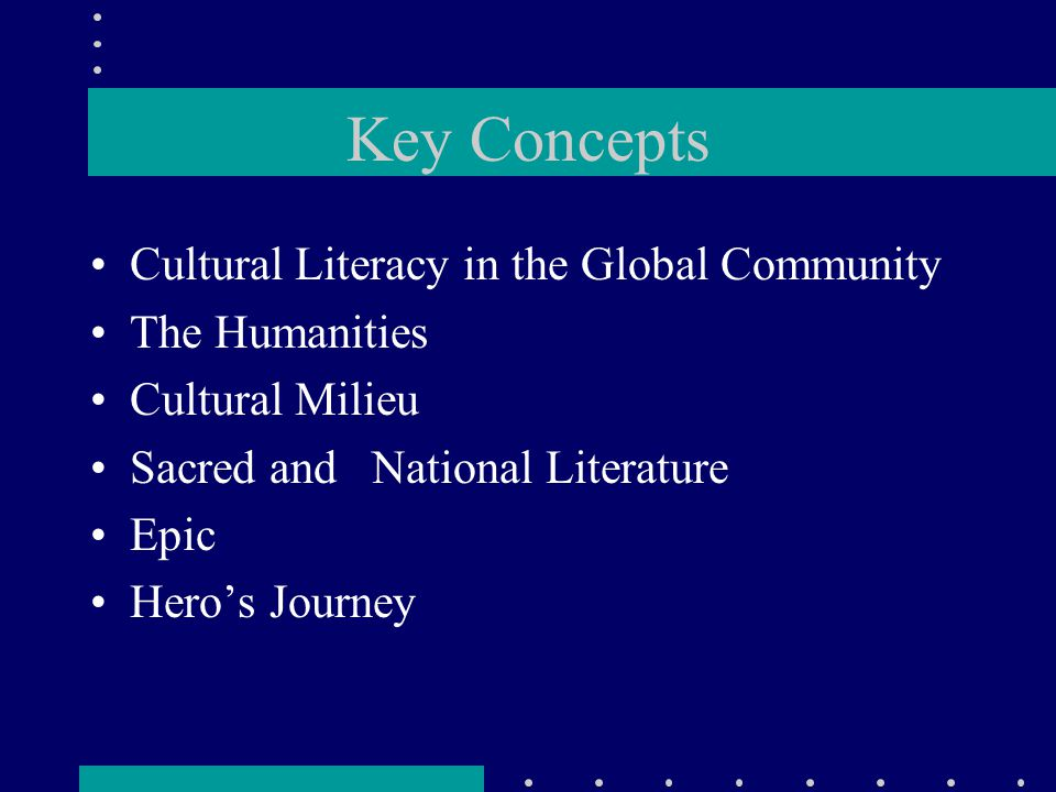 Key Concepts Cultural Literacy in the Global Community The Humanities Cultural Milieu Sacred and National Literature Epic Hero's Journey