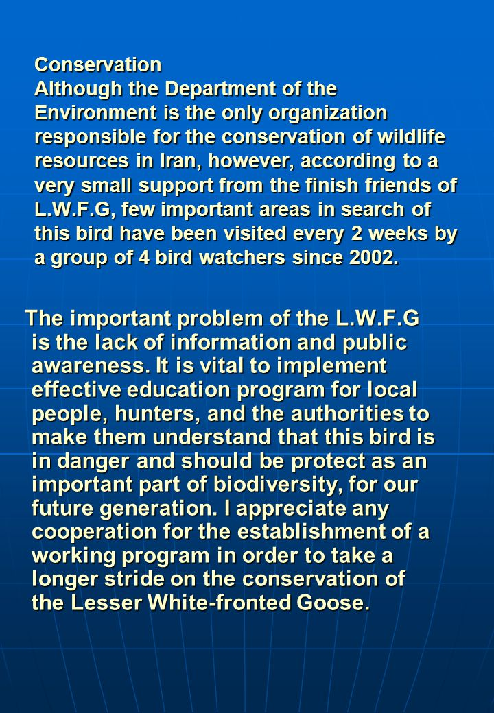 Conservation Although the Department of the Environment is the only organization responsible for the conservation of wildlife resources in Iran, however, according to a very small support from the finish friends of L.W.F.G, few important areas in search of this bird have been visited every 2 weeks by a group of 4 bird watchers since 2002.