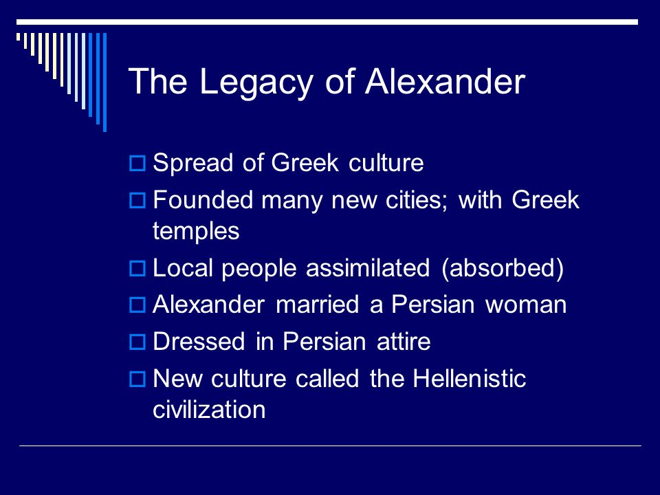 The Legacy of Alexander  Spread of Greek culture  Founded many new cities; with Greek temples  Local people assimilated (absorbed)  Alexander marr