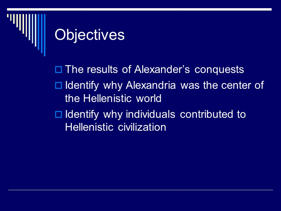 Objectives  The results of Alexander's conquests  Identify why Alexandria was the center of the Hellenistic world  Identify why individuals contributed to Hellenistic civilization