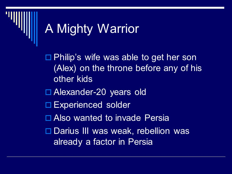 A Mighty Warrior  Philip's wife was able to get her son (Alex) on the throne before any of his other kids  Alexander-20 years old  Experienced solder  Also wanted to invade Persia  Darius III was weak, rebellion was already a factor in Persia