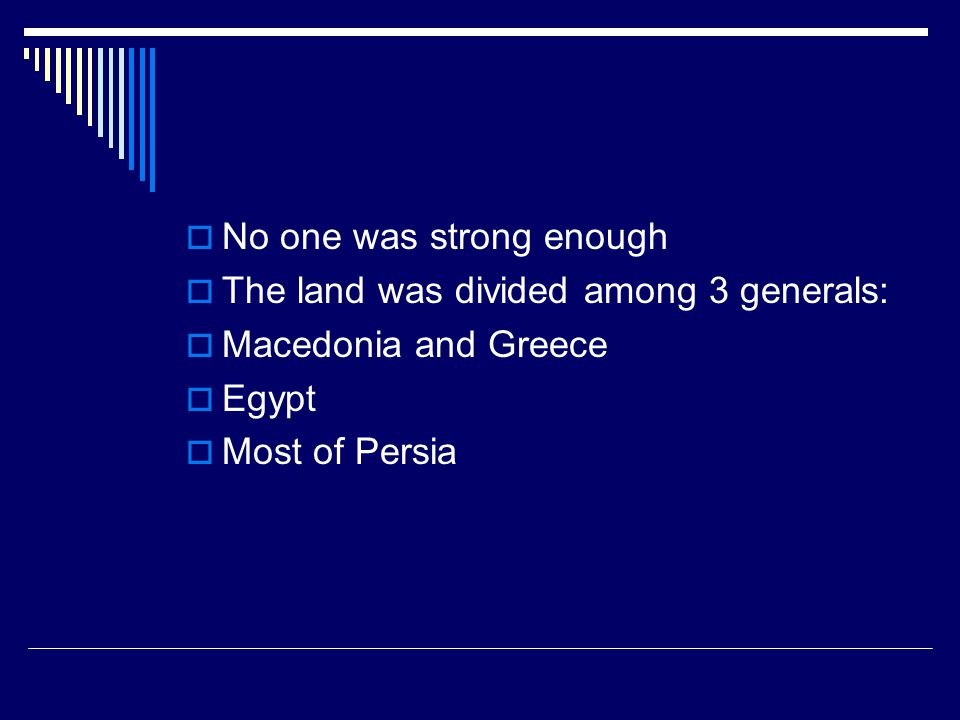  No one was strong enough  The land was divided among 3 generals:  Macedonia and Greece  Egypt  Most of Persia