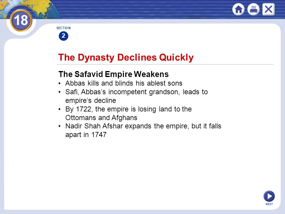 NEXT The Dynasty Declines Quickly The Safavid Empire Weakens Abbas kills and blinds his ablest sons Safi, Abbas's incompetent grandson, leads to empir