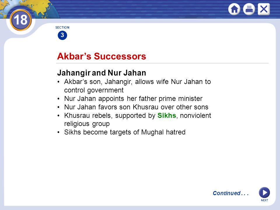 NEXT Akbar's Successors Jahangir and Nur Jahan Akbar's son, Jahangir, allows wife Nur Jahan to control government Nur Jahan appoints her father prime