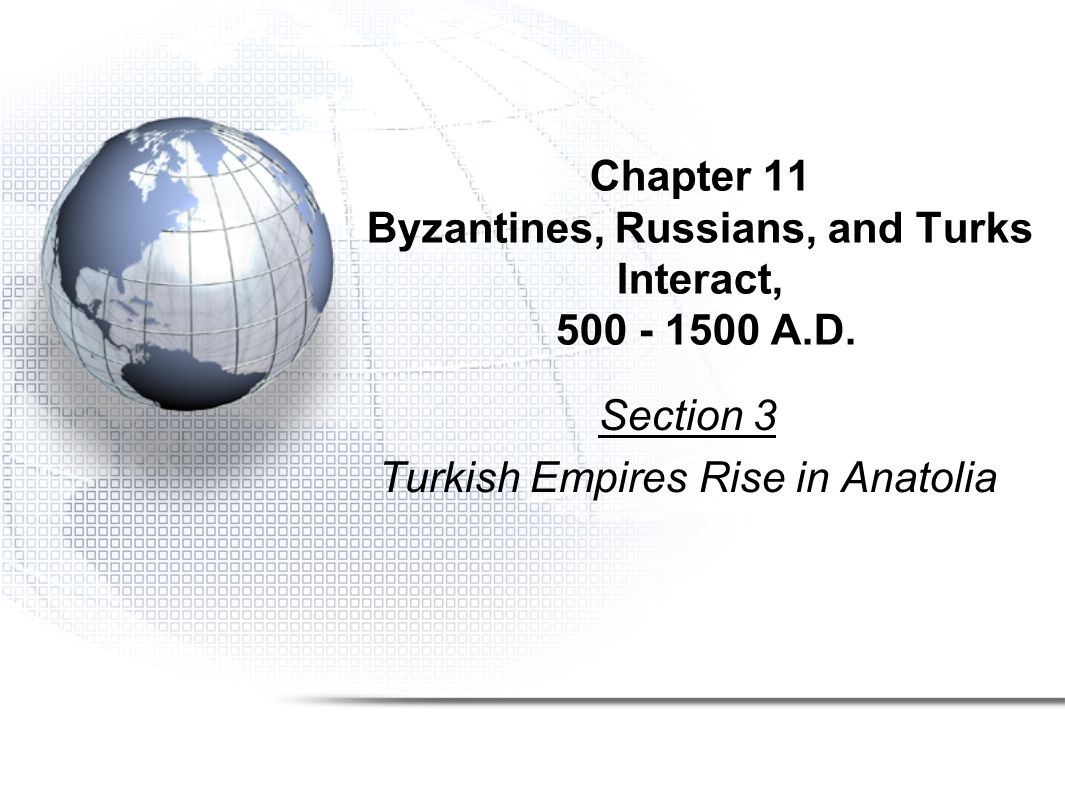 Chapter 11 Byzantines, Russians, and Turks Interact, 500 - 1500 A.D. Section 3 Turkish Empires Rise in Anatolia