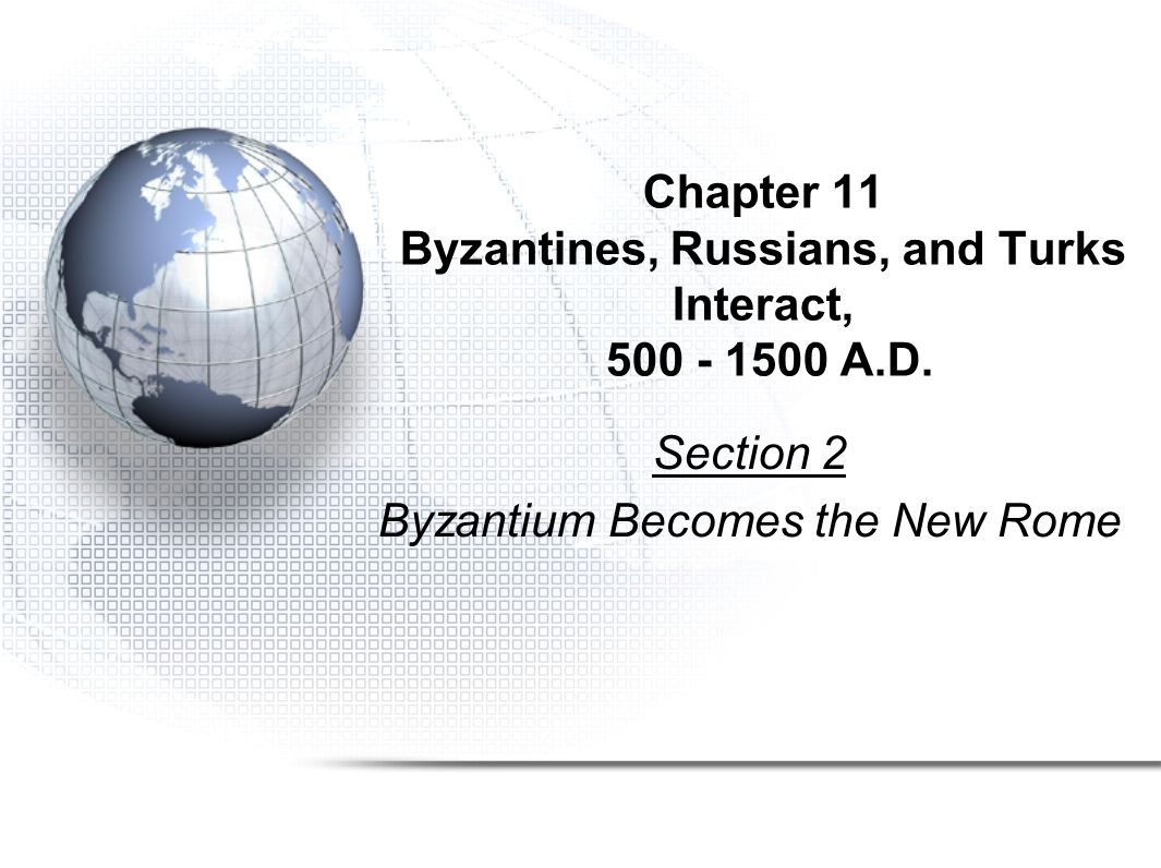 Chapter 11 Byzantines, Russians, and Turks Interact, 500 - 1500 A.D. Section 2 Byzantium Becomes the New Rome