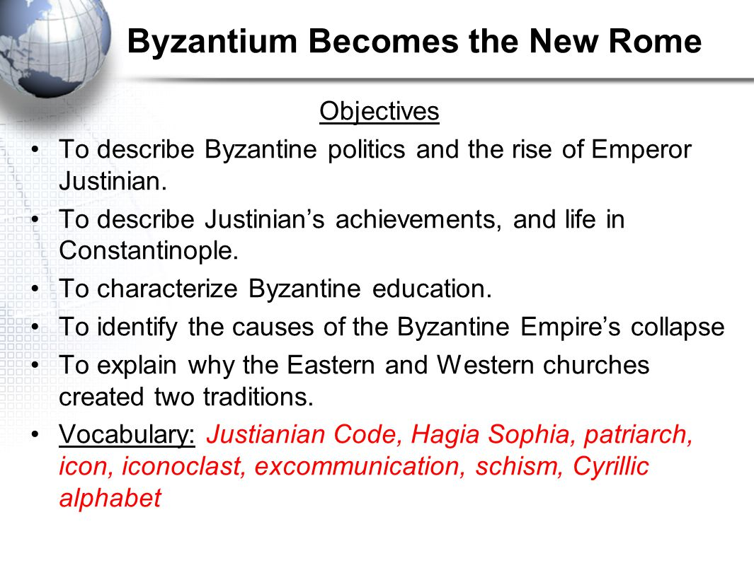 Byzantium Becomes the New Rome Objectives To describe Byzantine politics and the rise of Emperor Justinian. To describe Justinian's achievements, and