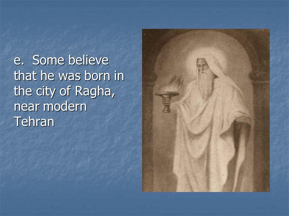 e. Some believe that he was born in the city of Ragha, near modern Tehran