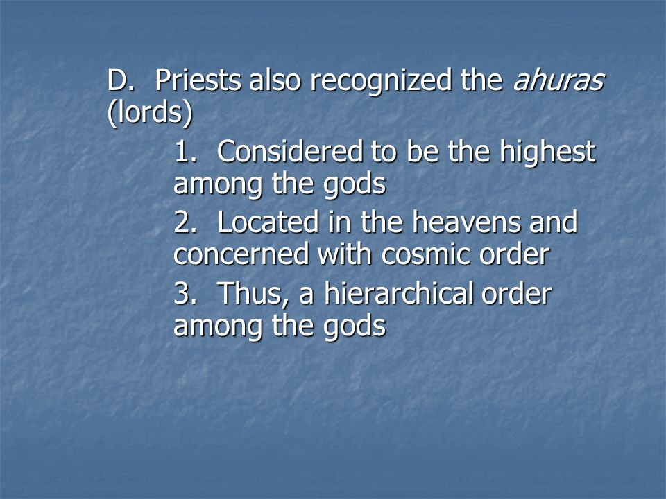 D. Priests also recognized the ahuras (lords) 1. Considered to be the highest among the gods 2.