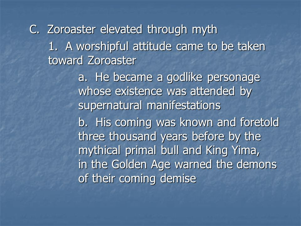 C. Zoroaster elevated through myth 1. A worshipful attitude came to be taken toward Zoroaster a.