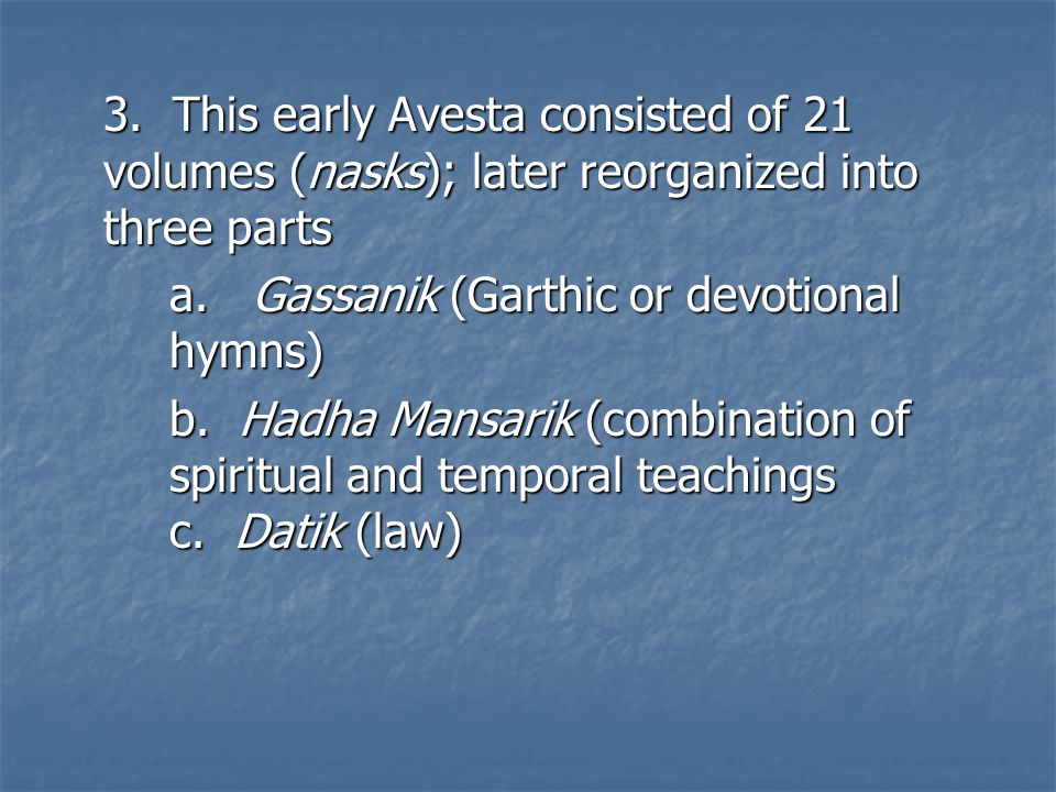 3. This early Avesta consisted of 21 volumes (nasks); later reorganized into three parts a.
