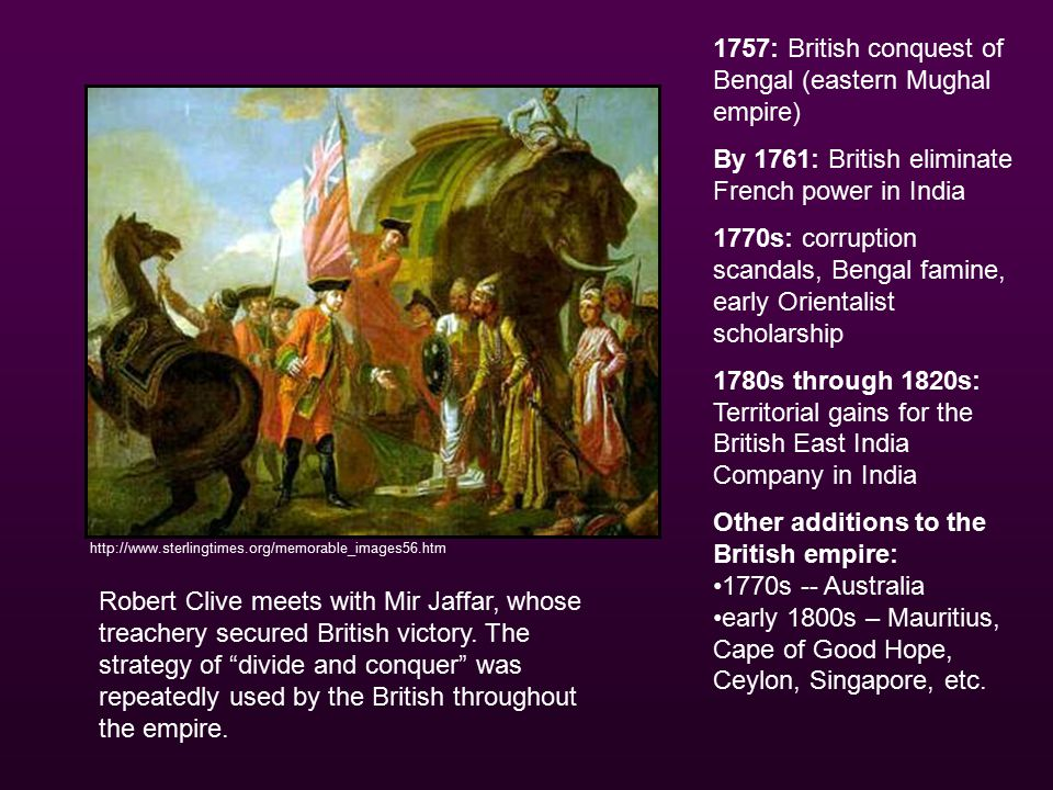 http://www.sterlingtimes.org/memorable_images56.htm 1757: British conquest of Bengal (eastern Mughal empire) By 1761: British eliminate French power in India 1770s: corruption scandals, Bengal famine, early Orientalist scholarship 1780s through 1820s: Territorial gains for the British East India Company in India Other additions to the British empire: 1770s -- Australia early 1800s – Mauritius, Cape of Good Hope, Ceylon, Singapore, etc.