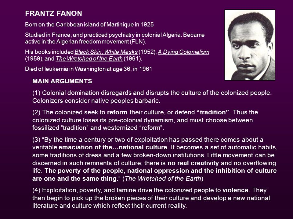 FRANTZ FANON Born on the Caribbean island of Martinique in 1925 Studied in France, and practiced psychiatry in colonial Algeria.