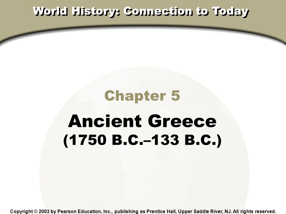 Chapter 5, Section Chapter 5 Ancient Greece (1750 B.C.–133 B.C.) Copyright © 2003 by Pearson Education, Inc., publishing as Prentice Hall, Upper Saddl