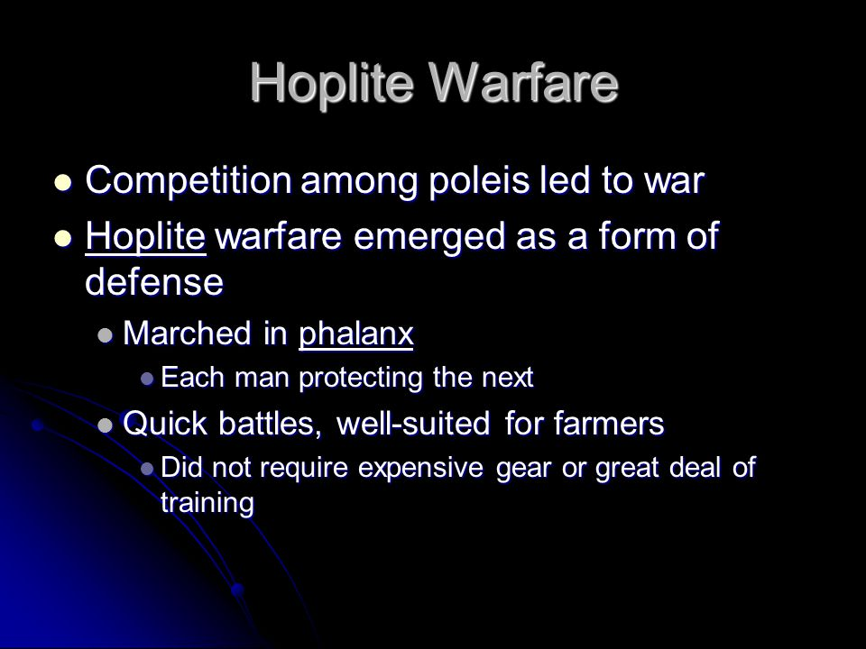 Hoplite Warfare Competition among poleis led to war Competition among poleis led to war Hoplite warfare emerged as a form of defense Hoplite warfare emerged as a form of defense Marched in phalanx Marched in phalanx Each man protecting the next Each man protecting the next Quick battles, well-suited for farmers Quick battles, well-suited for farmers Did not require expensive gear or great deal of training Did not require expensive gear or great deal of training