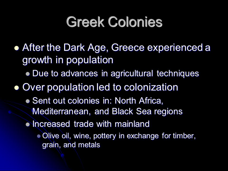 Greek Colonies After the Dark Age, Greece experienced a growth in population After the Dark Age, Greece experienced a growth in population Due to advances in agricultural techniques Due to advances in agricultural techniques Over population led to colonization Over population led to colonization Sent out colonies in: North Africa, Mediterranean, and Black Sea regions Sent out colonies in: North Africa, Mediterranean, and Black Sea regions Increased trade with mainland Increased trade with mainland Olive oil, wine, pottery in exchange for timber, grain, and metals Olive oil, wine, pottery in exchange for timber, grain, and metals