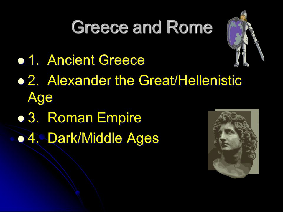Greece and Rome 1. Ancient Greece 1. Ancient Greece 2. Alexander the Great/Hellenistic Age 2. Alexander the Great/Hellenistic Age 3. Roman Empire 3. R