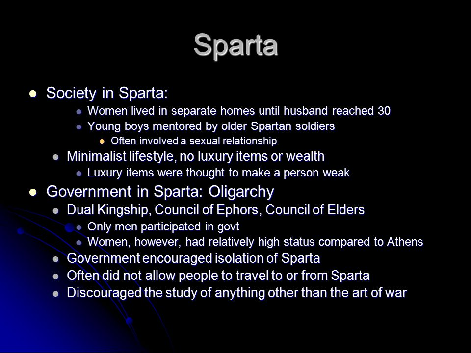 Sparta Society in Sparta: Society in Sparta: Women lived in separate homes until husband reached 30 Women lived in separate homes until husband reached 30 Young boys mentored by older Spartan soldiers Young boys mentored by older Spartan soldiers Often involved a sexual relationship Often involved a sexual relationship Minimalist lifestyle, no luxury items or wealth Minimalist lifestyle, no luxury items or wealth Luxury items were thought to make a person weak Luxury items were thought to make a person weak Government in Sparta: Oligarchy Government in Sparta: Oligarchy Dual Kingship, Council of Ephors, Council of Elders Dual Kingship, Council of Ephors, Council of Elders Only men participated in govt Only men participated in govt Women, however, had relatively high status compared to Athens Women, however, had relatively high status compared to Athens Government encouraged isolation of Sparta Government encouraged isolation of Sparta Often did not allow people to travel to or from Sparta Often did not allow people to travel to or from Sparta Discouraged the study of anything other than the art of war Discouraged the study of anything other than the art of war