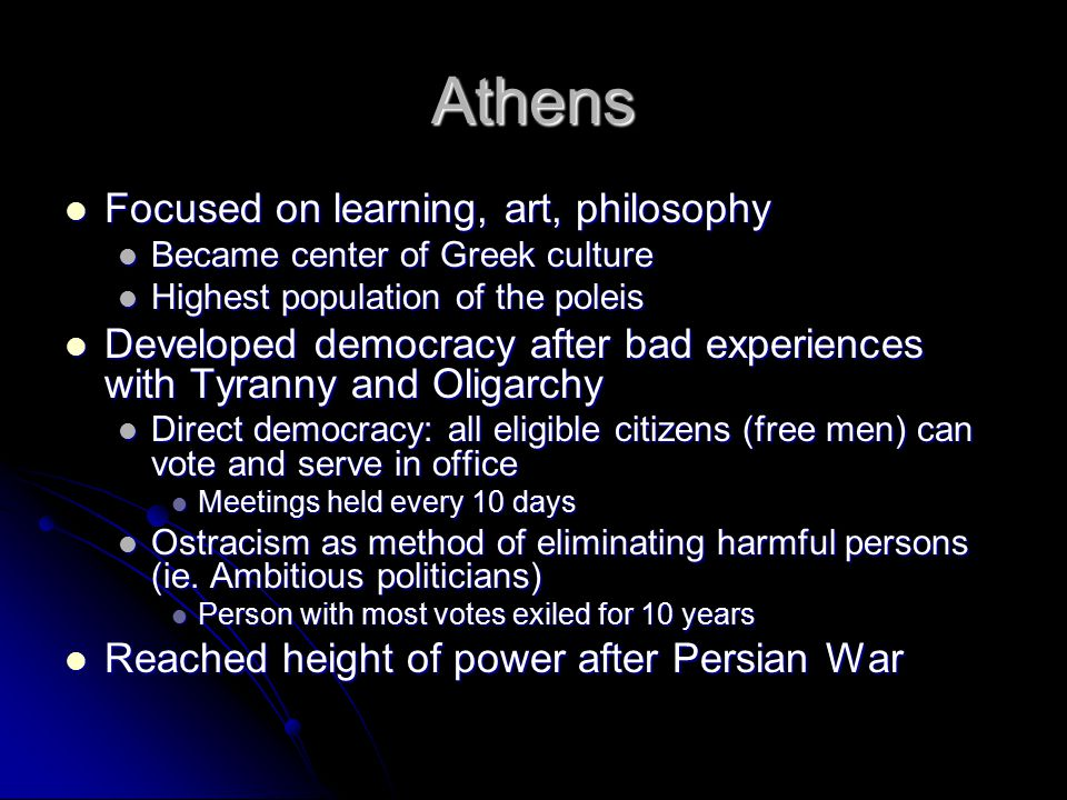 Athens Focused on learning, art, philosophy Focused on learning, art, philosophy Became center of Greek culture Became center of Greek culture Highest population of the poleis Highest population of the poleis Developed democracy after bad experiences with Tyranny and Oligarchy Developed democracy after bad experiences with Tyranny and Oligarchy Direct democracy: all eligible citizens (free men) can vote and serve in office Direct democracy: all eligible citizens (free men) can vote and serve in office Meetings held every 10 days Meetings held every 10 days Ostracism as method of eliminating harmful persons (ie.