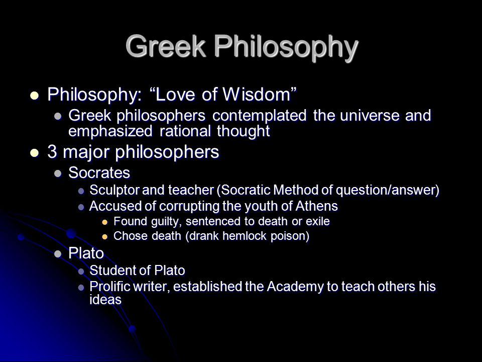 Greek Philosophy Philosophy: Love of Wisdom Philosophy: Love of Wisdom Greek philosophers contemplated the universe and emphasized rational thought Greek philosophers contemplated the universe and emphasized rational thought 3 major philosophers 3 major philosophers Socrates Socrates Sculptor and teacher (Socratic Method of question/answer) Sculptor and teacher (Socratic Method of question/answer) Accused of corrupting the youth of Athens Accused of corrupting the youth of Athens Found guilty, sentenced to death or exile Found guilty, sentenced to death or exile Chose death (drank hemlock poison) Chose death (drank hemlock poison) Plato Plato Student of Plato Student of Plato Prolific writer, established the Academy to teach others his ideas Prolific writer, established the Academy to teach others his ideas