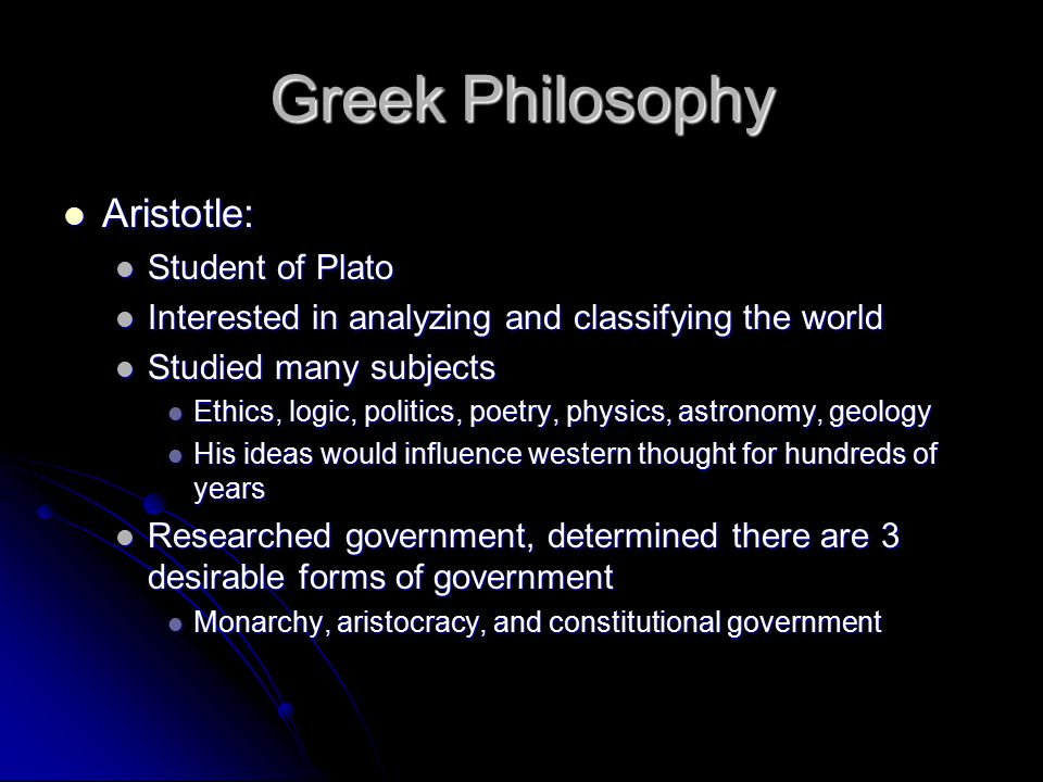 Greek Philosophy Aristotle: Aristotle: Student of Plato Student of Plato Interested in analyzing and classifying the world Interested in analyzing and classifying the world Studied many subjects Studied many subjects Ethics, logic, politics, poetry, physics, astronomy, geology Ethics, logic, politics, poetry, physics, astronomy, geology His ideas would influence western thought for hundreds of years His ideas would influence western thought for hundreds of years Researched government, determined there are 3 desirable forms of government Researched government, determined there are 3 desirable forms of government Monarchy, aristocracy, and constitutional government Monarchy, aristocracy, and constitutional government