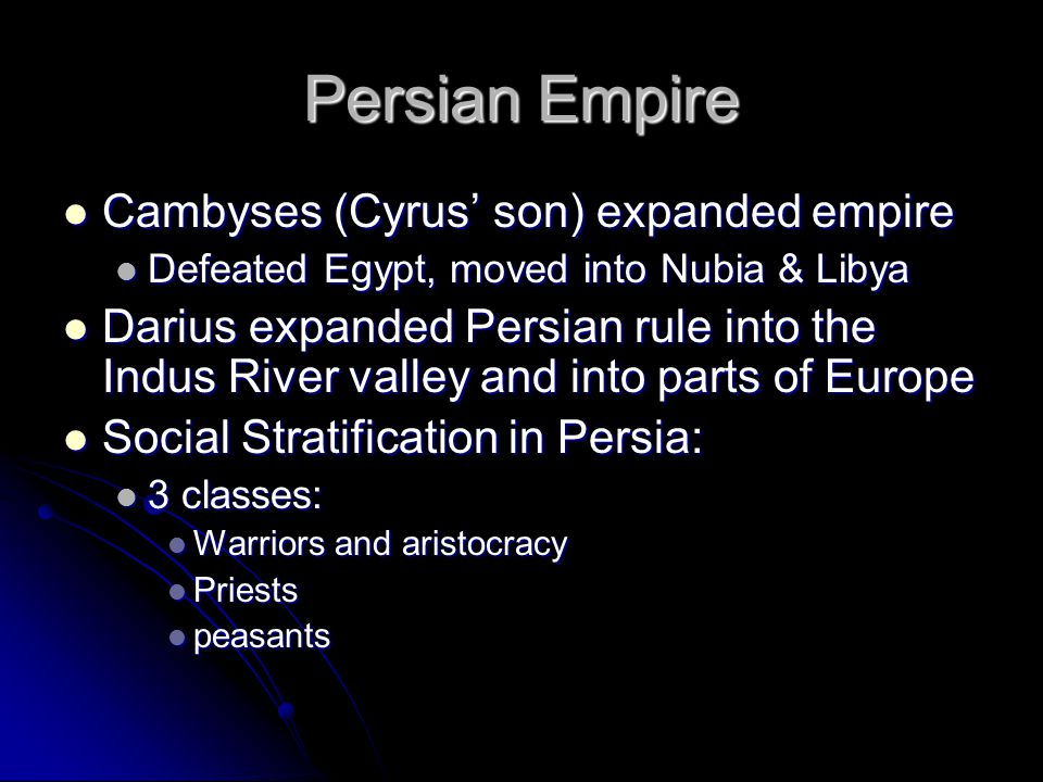 Persian Empire Cambyses (Cyrus' son) expanded empire Cambyses (Cyrus' son) expanded empire Defeated Egypt, moved into Nubia & Libya Defeated Egypt, moved into Nubia & Libya Darius expanded Persian rule into the Indus River valley and into parts of Europe Darius expanded Persian rule into the Indus River valley and into parts of Europe Social Stratification in Persia: Social Stratification in Persia: 3 classes: 3 classes: Warriors and aristocracy Warriors and aristocracy Priests Priests peasants peasants