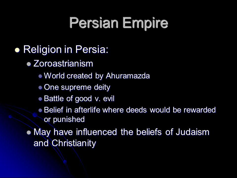 Persian Empire Religion in Persia: Religion in Persia: Zoroastrianism Zoroastrianism World created by Ahuramazda World created by Ahuramazda One supreme deity One supreme deity Battle of good v.