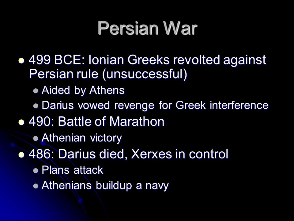 Persian War 499 BCE: Ionian Greeks revolted against Persian rule (unsuccessful) 499 BCE: Ionian Greeks revolted against Persian rule (unsuccessful) Aided by Athens Aided by Athens Darius vowed revenge for Greek interference Darius vowed revenge for Greek interference 490: Battle of Marathon 490: Battle of Marathon Athenian victory Athenian victory 486: Darius died, Xerxes in control 486: Darius died, Xerxes in control Plans attack Plans attack Athenians buildup a navy Athenians buildup a navy