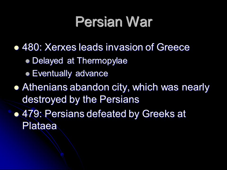 Persian War 480: Xerxes leads invasion of Greece 480: Xerxes leads invasion of Greece Delayed at Thermopylae Delayed at Thermopylae Eventually advance Eventually advance Athenians abandon city, which was nearly destroyed by the Persians Athenians abandon city, which was nearly destroyed by the Persians 479: Persians defeated by Greeks at Plataea 479: Persians defeated by Greeks at Plataea