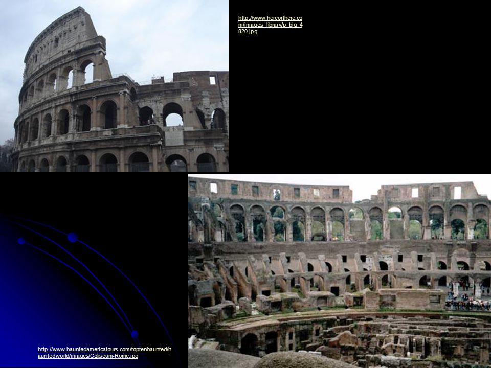 http://www.hereorthere.co m/images_library/p_big_4 820.jpg http://www.hauntedamericatours.com/toptenhaunted/h auntedworld/images/Coliseum-Rome.jpg