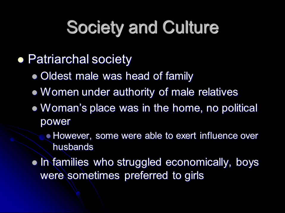 Society and Culture Patriarchal society Patriarchal society Oldest male was head of family Oldest male was head of family Women under authority of male relatives Women under authority of male relatives Woman's place was in the home, no political power Woman's place was in the home, no political power However, some were able to exert influence over husbands However, some were able to exert influence over husbands In families who struggled economically, boys were sometimes preferred to girls In families who struggled economically, boys were sometimes preferred to girls