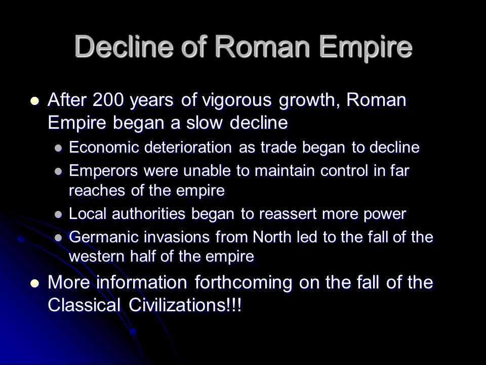 Decline of Roman Empire After 200 years of vigorous growth, Roman Empire began a slow decline After 200 years of vigorous growth, Roman Empire began a slow decline Economic deterioration as trade began to decline Economic deterioration as trade began to decline Emperors were unable to maintain control in far reaches of the empire Emperors were unable to maintain control in far reaches of the empire Local authorities began to reassert more power Local authorities began to reassert more power Germanic invasions from North led to the fall of the western half of the empire Germanic invasions from North led to the fall of the western half of the empire More information forthcoming on the fall of the Classical Civilizations!!.