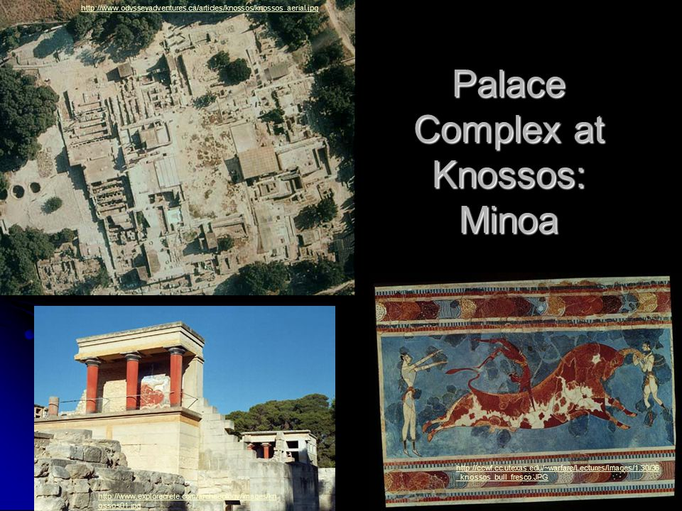 Palace Complex at Knossos: Minoa http://www.odysseyadventures.ca/articles/knossos/knossos_aerial.jpg http://ccwf.cc.utexas.edu/~warfare/Lectures/Images/1.30/36 _knossos_bull_fresco.JPG http://www.explorecrete.com/archaeology/images/kn ossos01.jpg