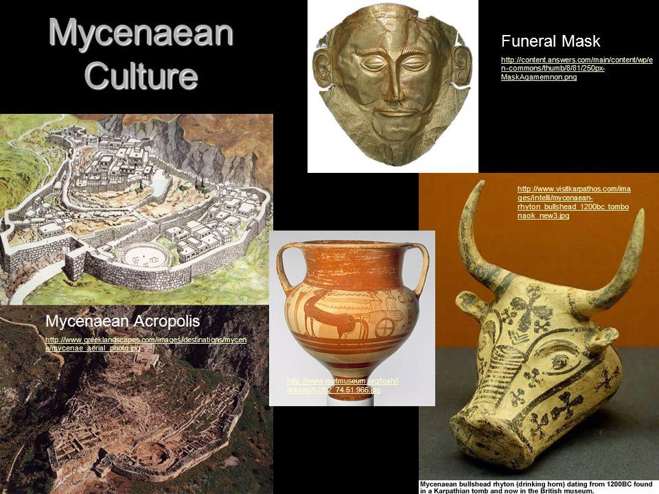 Mycenaean Culture Mycenaean Acropolis http://www.greeklandscapes.com/images/destinations/mycen e/mycenae_aerial_photo.jpg http://www.visitkarpathos.com/ima ges/intelli/mycenaean- rhyton_bullshead_1200bc_tombo naok_new3.jpg Funeral Mask http://content.answers.com/main/content/wp/e n-commons/thumb/8/81/250px- MaskAgamemnon.png http://www.metmuseum.org/toah/i mages/h2/h2_74.51.966.jpg