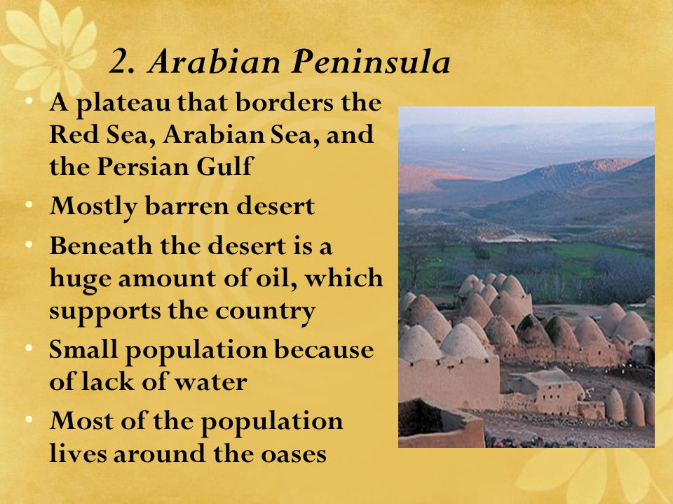 2. Arabian Peninsula A plateau that borders the Red Sea, Arabian Sea, and the Persian Gulf Mostly barren desert Beneath the desert is a huge amount of