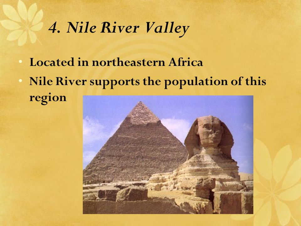 4. Nile River Valley Located in northeastern Africa Nile River supports the population of this region