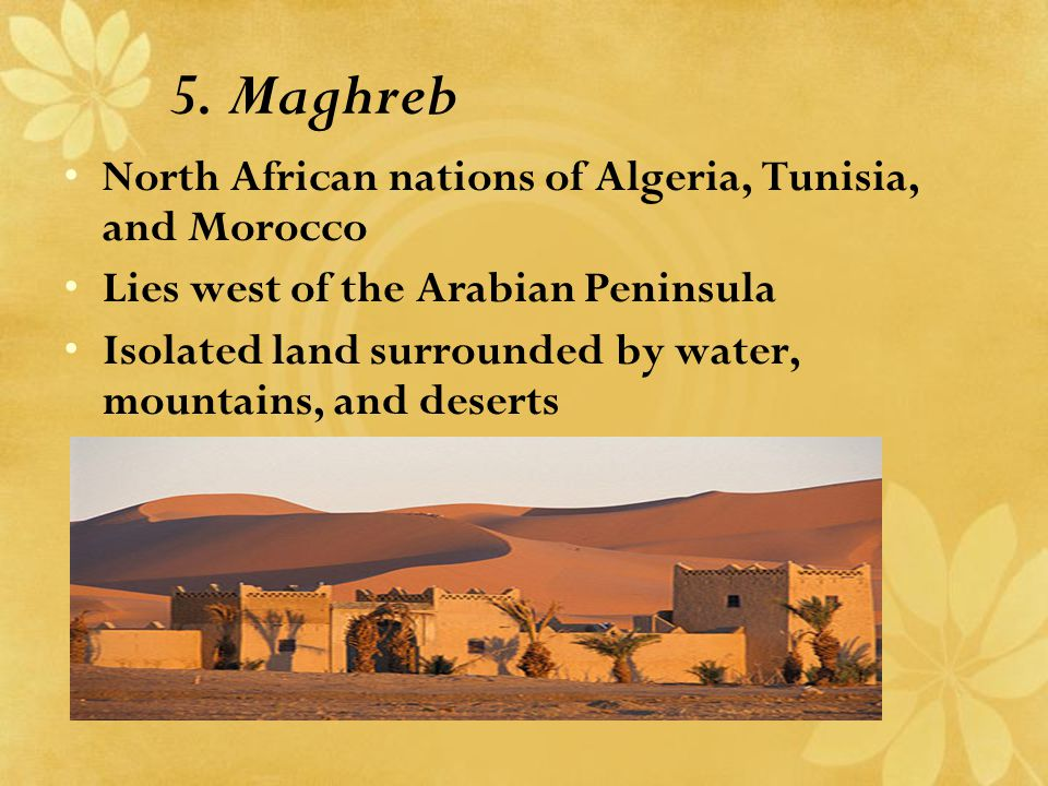 5. Maghreb North African nations of Algeria, Tunisia, and Morocco Lies west of the Arabian Peninsula Isolated land surrounded by water, mountains, and