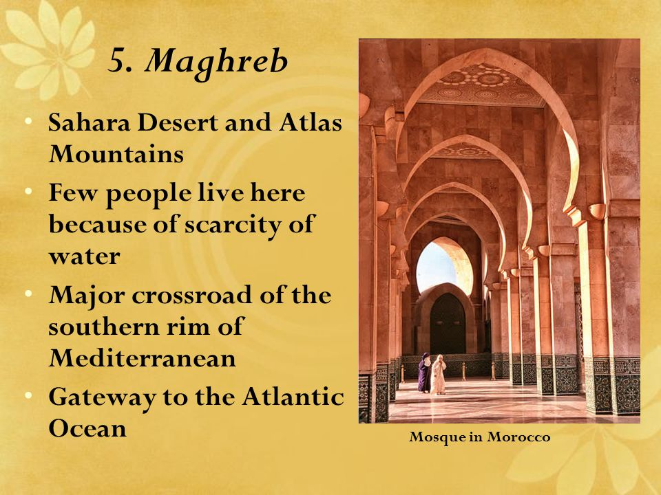 5. Maghreb Sahara Desert and Atlas Mountains Few people live here because of scarcity of water Major crossroad of the southern rim of Mediterranean Ga