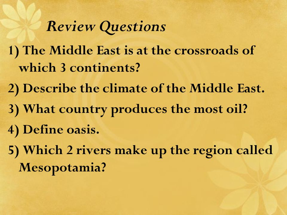 Review Questions 1) The Middle East is at the crossroads of which 3 continents? 2) Describe the climate of the Middle East. 3) What country produces t