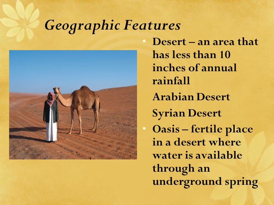 Geographic Features Desert – an area that has less than 10 inches of annual rainfall Arabian Desert Syrian Desert Oasis – fertile place in a desert wh